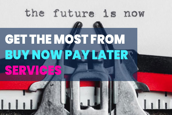 Getting the most out of Buy Now Pay Later Services